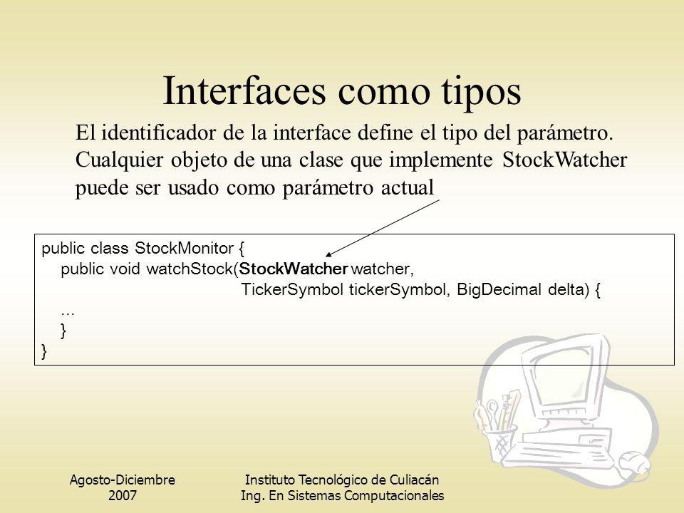 Agosto-Diciembre 2007 Instituto Tecnológico de Culiacán Ing. En Sistemas Computacionales Interfaces como tipos public class StockMonitor { public void