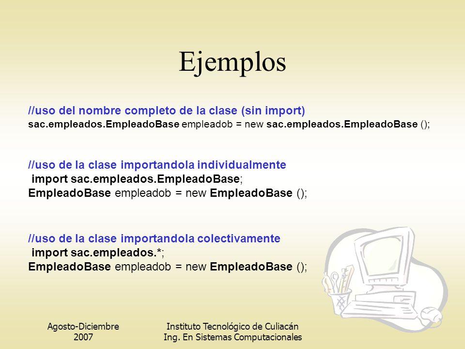 Agosto-Diciembre 2007 Instituto Tecnológico de Culiacán Ing. En Sistemas Computacionales Ejemplos //uso del nombre completo de la clase (sin import) s