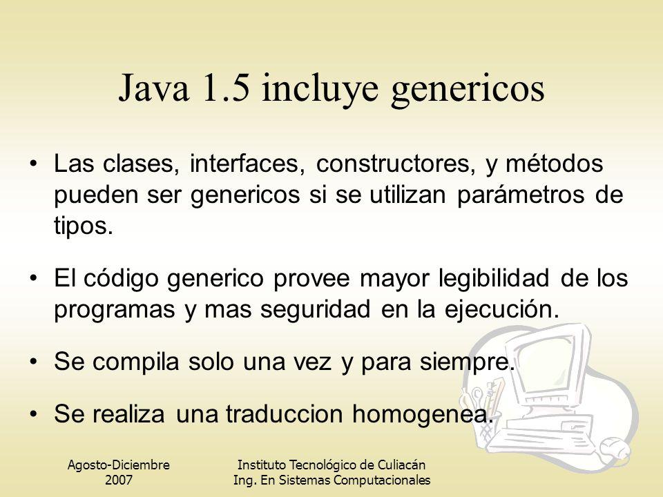 Agosto-Diciembre 2007 Instituto Tecnológico de Culiacán Ing. En Sistemas Computacionales Java 1.5 incluye genericos Las clases, interfaces, constructo