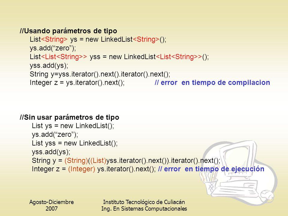 Agosto-Diciembre 2007 Instituto Tecnológico de Culiacán Ing. En Sistemas Computacionales //Usando parámetros de tipo List ys = new LinkedList (); ys.a