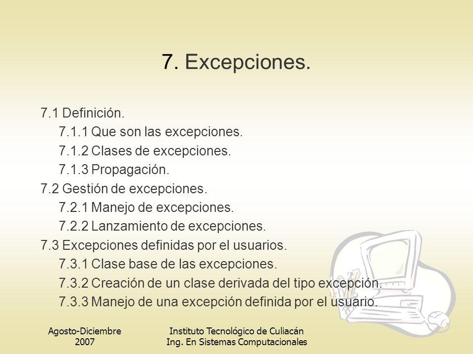 Agosto-Diciembre 2007 Instituto Tecnológico de Culiacán Ing. En Sistemas Computacionales 7. Excepciones. 7.1 Definición. 7.1.1 Que son las excepciones