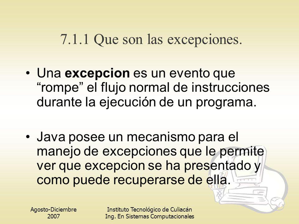Agosto-Diciembre 2007 Instituto Tecnológico de Culiacán Ing. En Sistemas Computacionales 7.1.1 Que son las excepciones. Una excepcion es un evento que