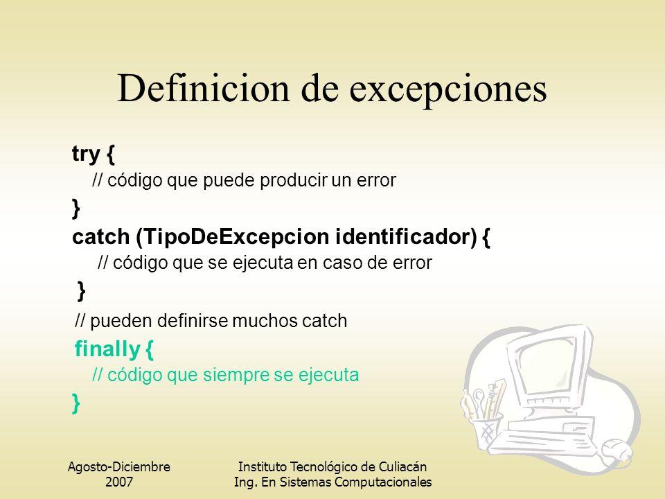 Agosto-Diciembre 2007 Instituto Tecnológico de Culiacán Ing. En Sistemas Computacionales Definicion de excepciones try { // código que puede producir