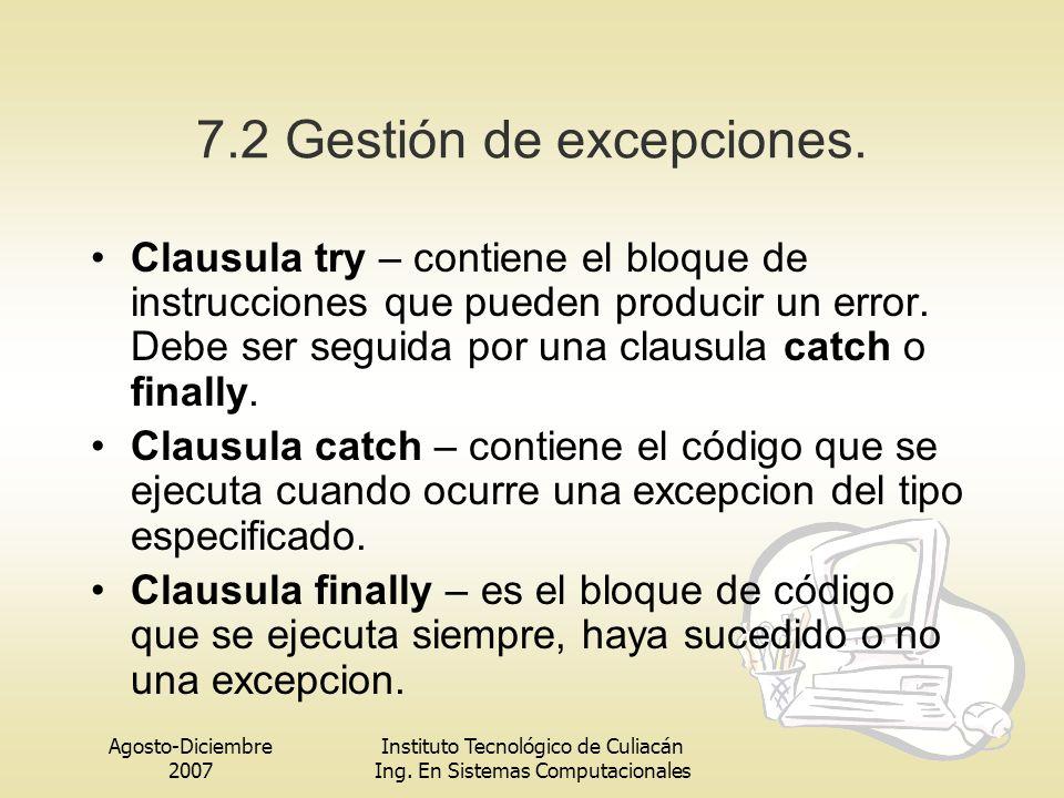 Agosto-Diciembre 2007 Instituto Tecnológico de Culiacán Ing. En Sistemas Computacionales 7.2 Gestión de excepciones. Clausula try – contiene el bloque