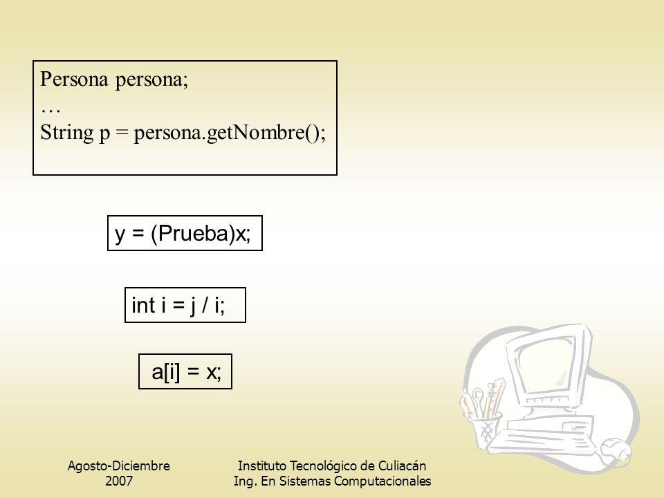 Agosto-Diciembre 2007 Instituto Tecnológico de Culiacán Ing. En Sistemas Computacionales y = (Prueba)x; Persona persona; … String p = persona.getNombr
