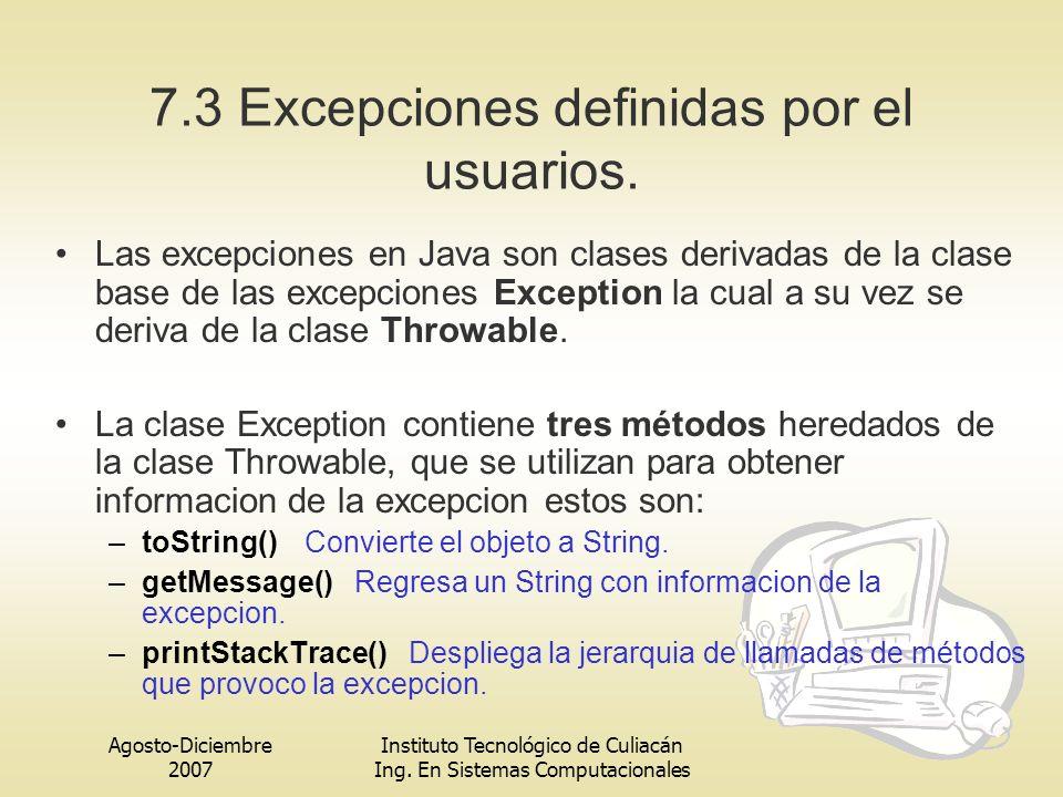 Agosto-Diciembre 2007 Instituto Tecnológico de Culiacán Ing. En Sistemas Computacionales 7.3 Excepciones definidas por el usuarios. Las excepciones en