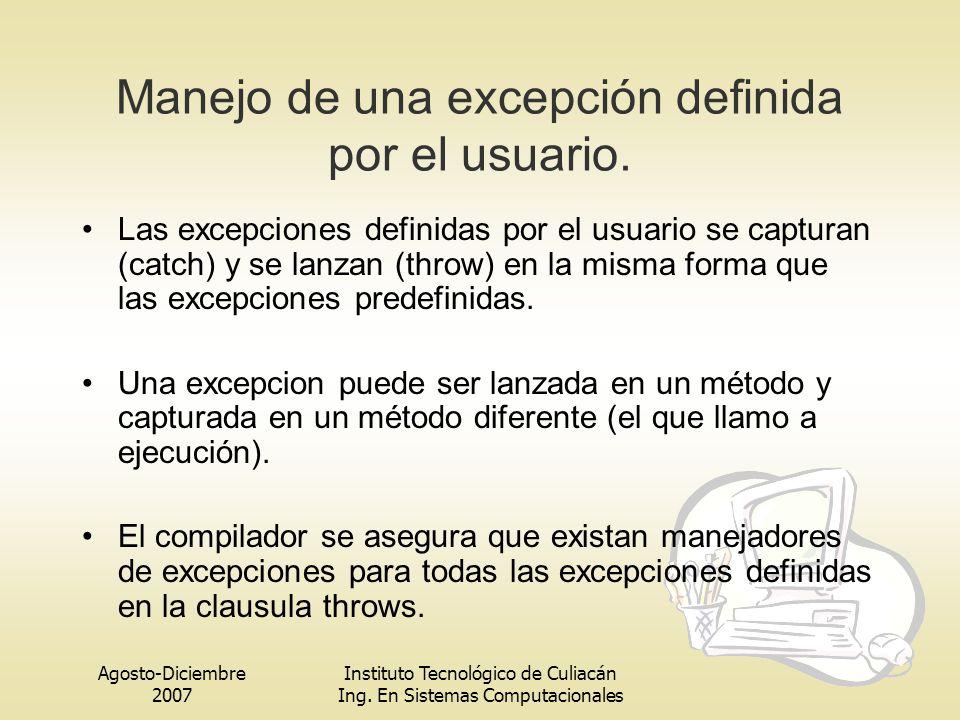 Agosto-Diciembre 2007 Instituto Tecnológico de Culiacán Ing. En Sistemas Computacionales Manejo de una excepción definida por el usuario. Las excepcio