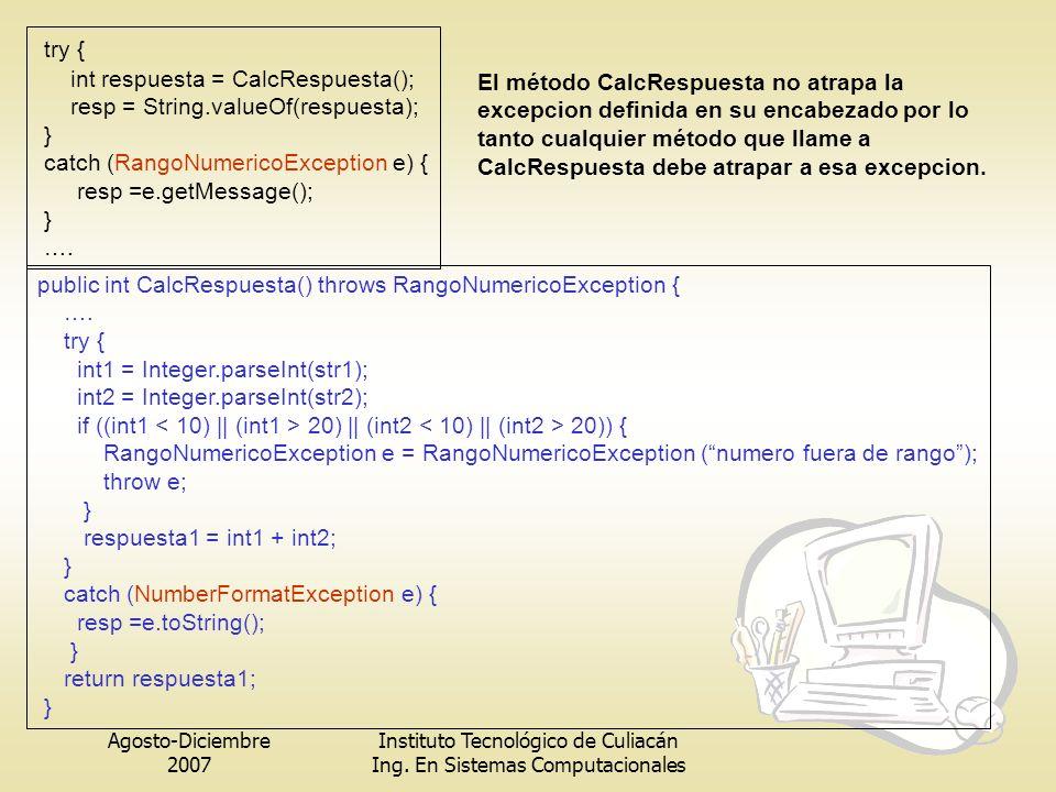 Agosto-Diciembre 2007 Instituto Tecnológico de Culiacán Ing. En Sistemas Computacionales try { int respuesta = CalcRespuesta(); resp = String.valueOf(