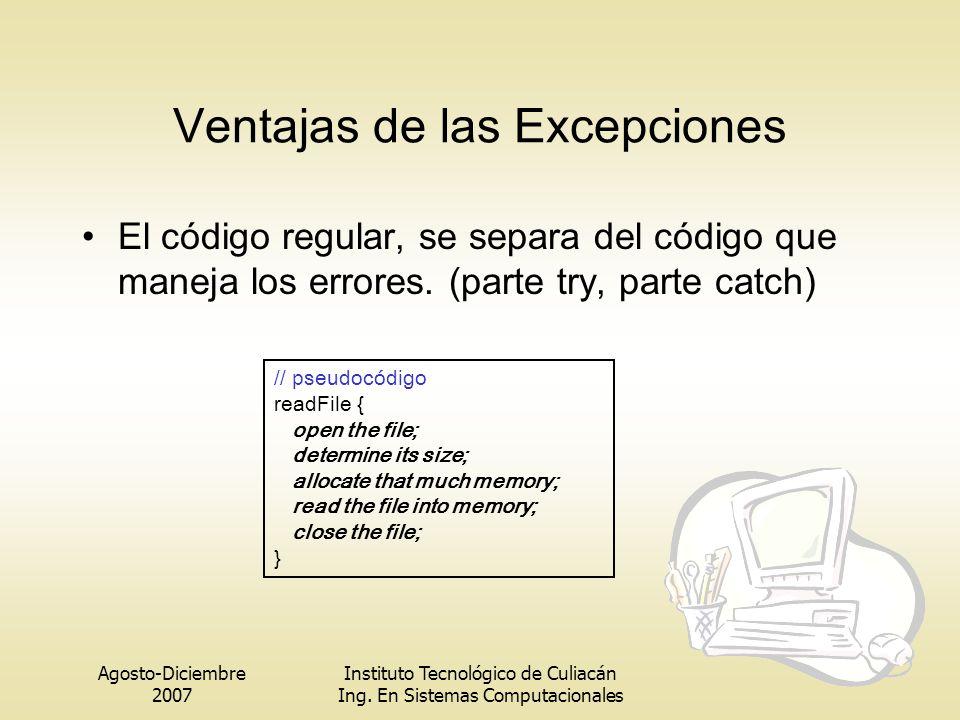 Agosto-Diciembre 2007 Instituto Tecnológico de Culiacán Ing. En Sistemas Computacionales Ventajas de las Excepciones El código regular, se separa del