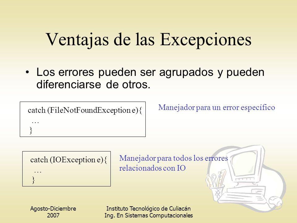 Agosto-Diciembre 2007 Instituto Tecnológico de Culiacán Ing. En Sistemas Computacionales Ventajas de las Excepciones Los errores pueden ser agrupados