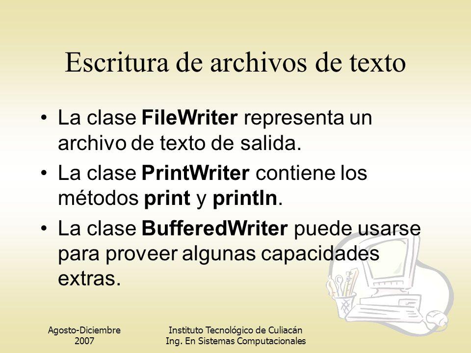 Agosto-Diciembre 2007 Instituto Tecnológico de Culiacán Ing. En Sistemas Computacionales Escritura de archivos de texto La clase FileWriter representa