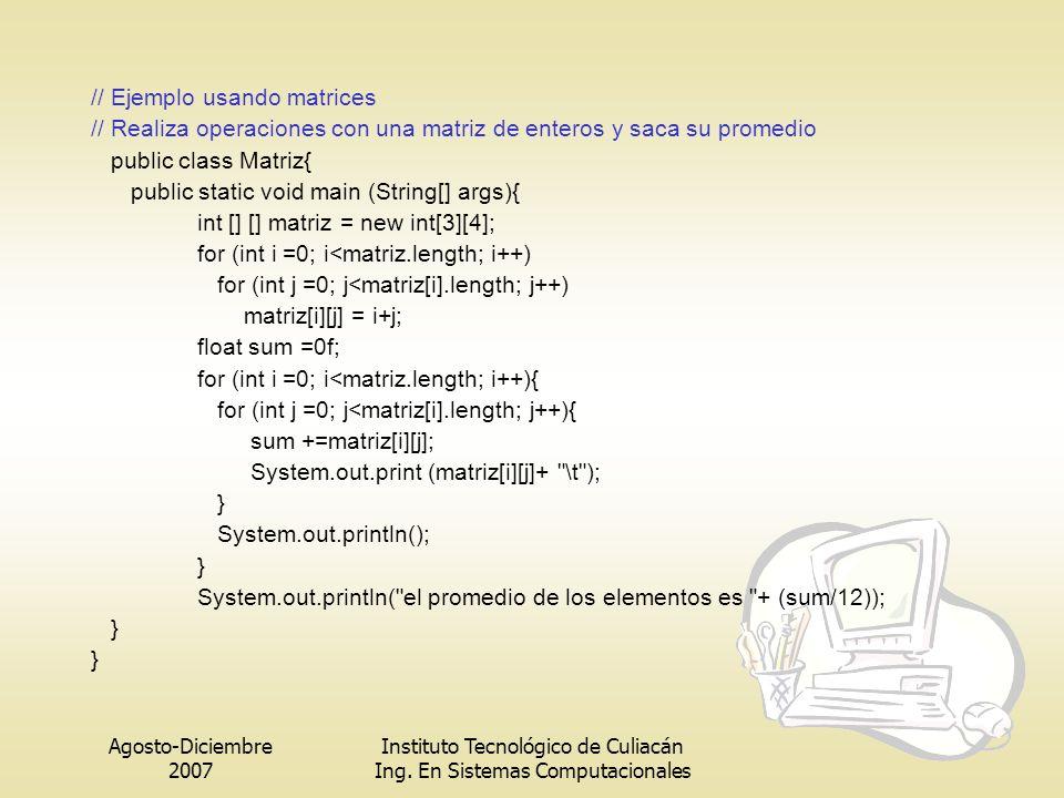 Agosto-Diciembre 2007 Instituto Tecnológico de Culiacán Ing. En Sistemas Computacionales // Ejemplo usando matrices // Realiza operaciones con una mat