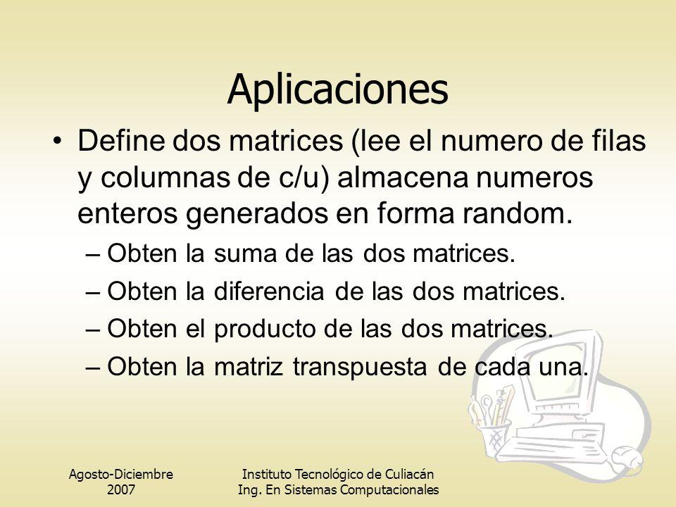 Agosto-Diciembre 2007 Instituto Tecnológico de Culiacán Ing. En Sistemas Computacionales Aplicaciones Define dos matrices (lee el numero de filas y co
