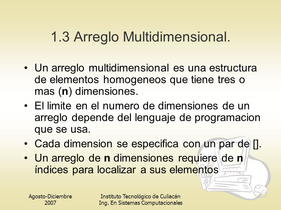 Agosto-Diciembre 2007 Instituto Tecnológico de Culiacán Ing. En Sistemas Computacionales 1.3 Arreglo Multidimensional. Un arreglo multidimensional es