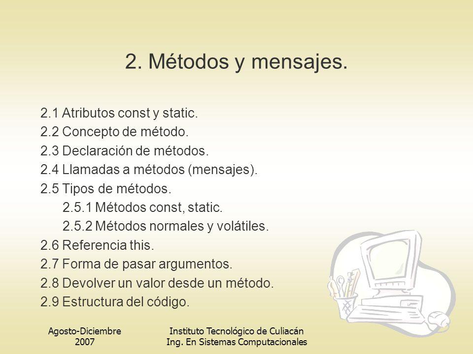Agosto-Diciembre 2007 Instituto Tecnológico de Culiacán Ing. En Sistemas Computacionales 2. Métodos y mensajes. 2.1 Atributos const y static. 2.2 Conc