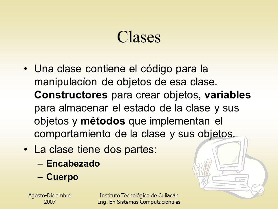 Agosto-Diciembre 2007 Instituto Tecnológico de Culiacán Ing. En Sistemas Computacionales Clases Una clase contiene el código para la manipulacíon de o