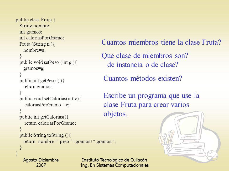 Agosto-Diciembre 2007 Instituto Tecnológico de Culiacán Ing. En Sistemas Computacionales public class Fruta { String nombre; int gramos; int caloriasP