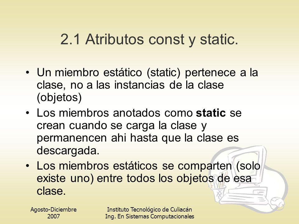 Agosto-Diciembre 2007 Instituto Tecnológico de Culiacán Ing. En Sistemas Computacionales 2.1 Atributos const y static. Un miembro estático (static) pe