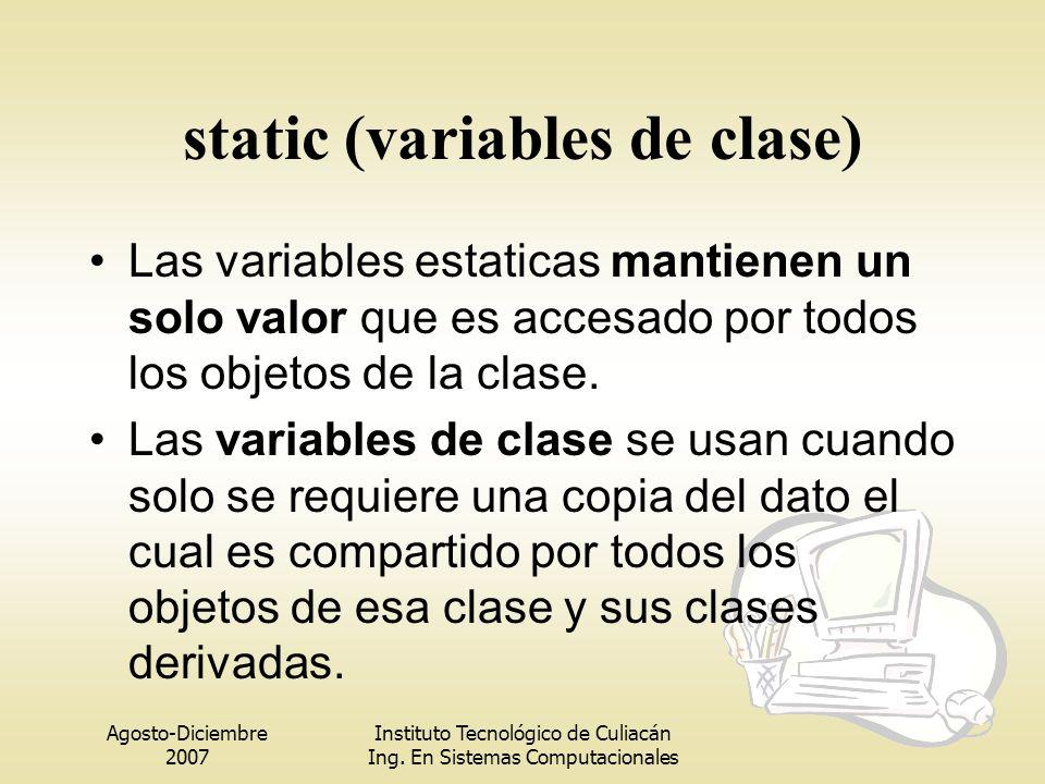 Agosto-Diciembre 2007 Instituto Tecnológico de Culiacán Ing. En Sistemas Computacionales static (variables de clase) Las variables estaticas mantienen