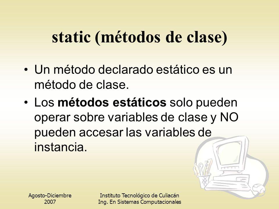 Agosto-Diciembre 2007 Instituto Tecnológico de Culiacán Ing. En Sistemas Computacionales static (métodos de clase) Un método declarado estático es un