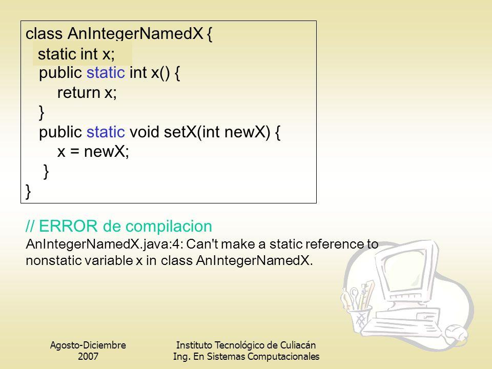 Agosto-Diciembre 2007 Instituto Tecnológico de Culiacán Ing. En Sistemas Computacionales class AnIntegerNamedX { int x; public static int x() { return