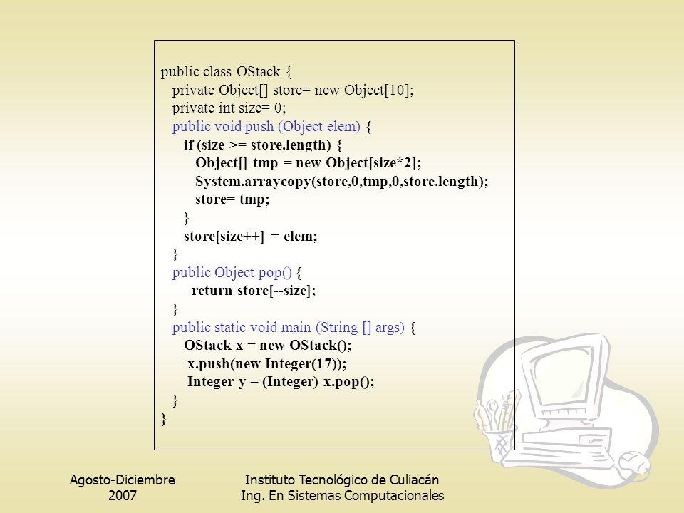 Agosto-Diciembre 2007 Instituto Tecnológico de Culiacán Ing. En Sistemas Computacionales public class OStack { private Object[] store= new Object[10];