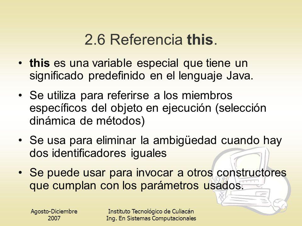 Agosto-Diciembre 2007 Instituto Tecnológico de Culiacán Ing. En Sistemas Computacionales 2.6 Referencia this. this es una variable especial que tiene