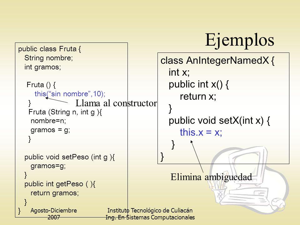 Agosto-Diciembre 2007 Instituto Tecnológico de Culiacán Ing. En Sistemas Computacionales Ejemplos public class Fruta { String nombre; int gramos; Frut