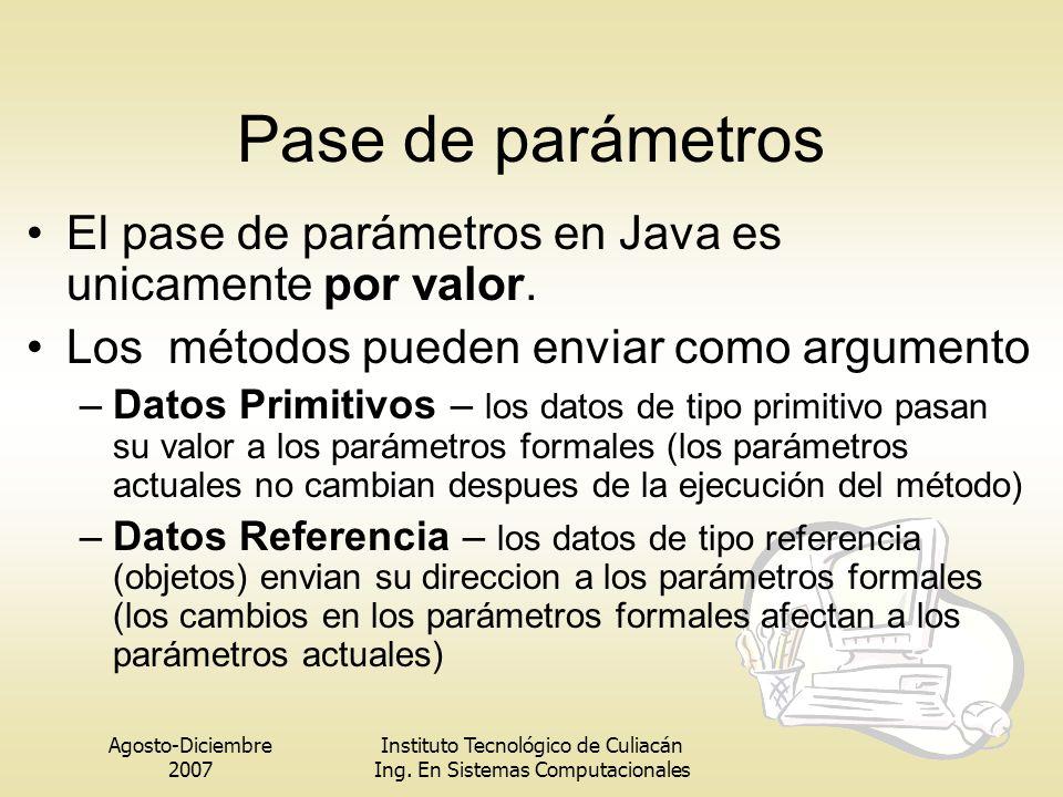 Agosto-Diciembre 2007 Instituto Tecnológico de Culiacán Ing. En Sistemas Computacionales Pase de parámetros El pase de parámetros en Java es unicament