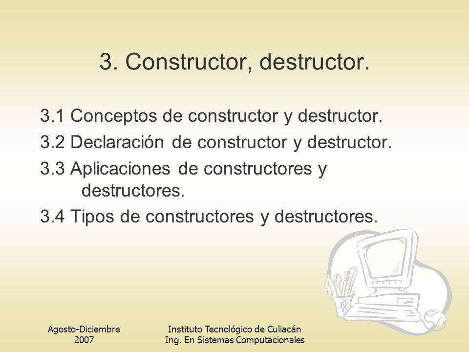 Agosto-Diciembre 2007 Instituto Tecnológico de Culiacán Ing. En Sistemas Computacionales 3. Constructor, destructor. 3.1 Conceptos de constructor y de