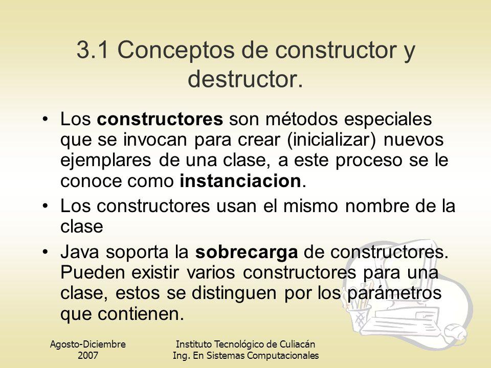 Agosto-Diciembre 2007 Instituto Tecnológico de Culiacán Ing. En Sistemas Computacionales 3.1 Conceptos de constructor y destructor. Los constructores