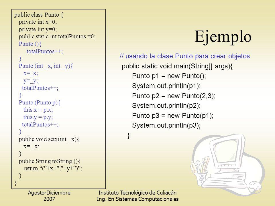 Agosto-Diciembre 2007 Instituto Tecnológico de Culiacán Ing. En Sistemas Computacionales Ejemplo // usando la clase Punto para crear objetos public st