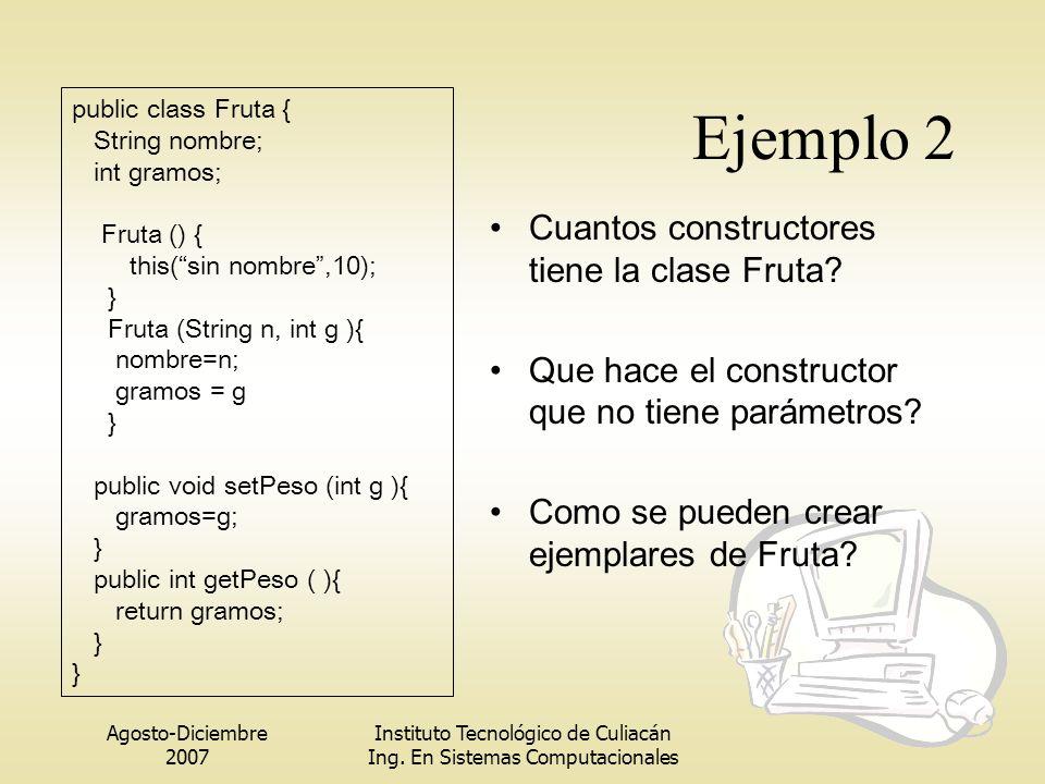 Agosto-Diciembre 2007 Instituto Tecnológico de Culiacán Ing. En Sistemas Computacionales Ejemplo 2 Cuantos constructores tiene la clase Fruta? Que hac