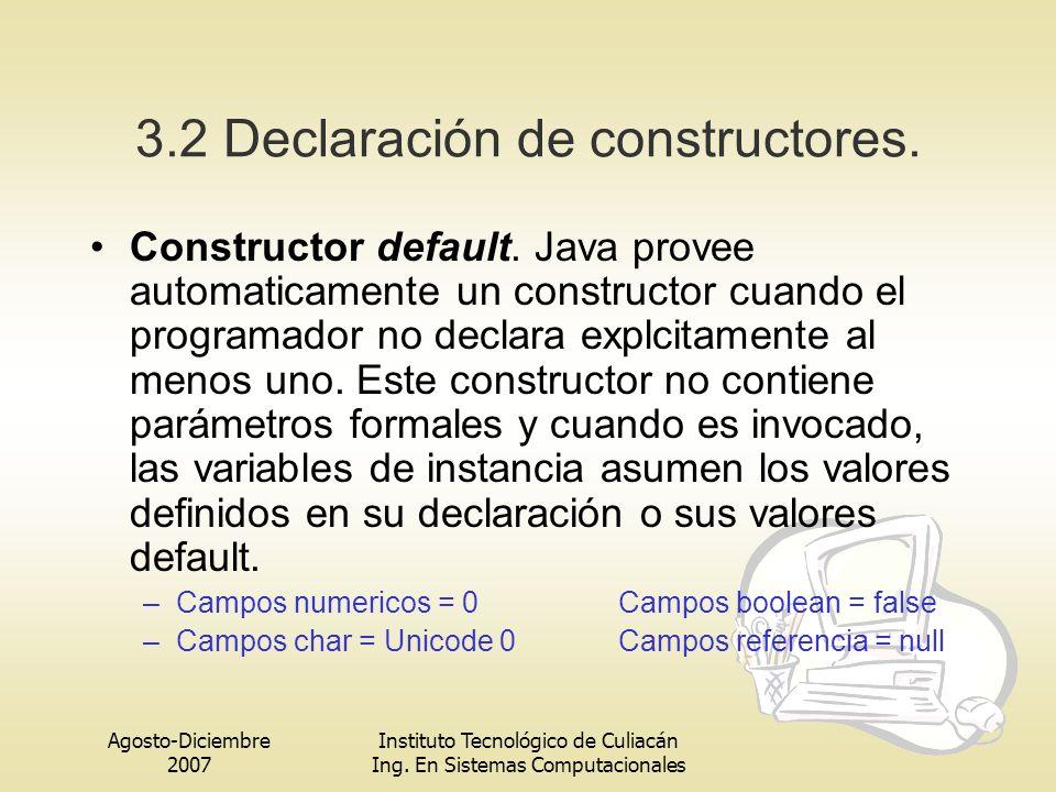 Agosto-Diciembre 2007 Instituto Tecnológico de Culiacán Ing. En Sistemas Computacionales 3.2 Declaración de constructores. Constructor default. Java p