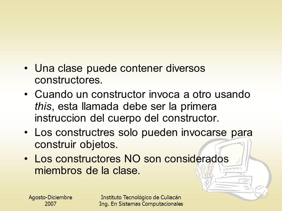 Agosto-Diciembre 2007 Instituto Tecnológico de Culiacán Ing. En Sistemas Computacionales Una clase puede contener diversos constructores. Cuando un co