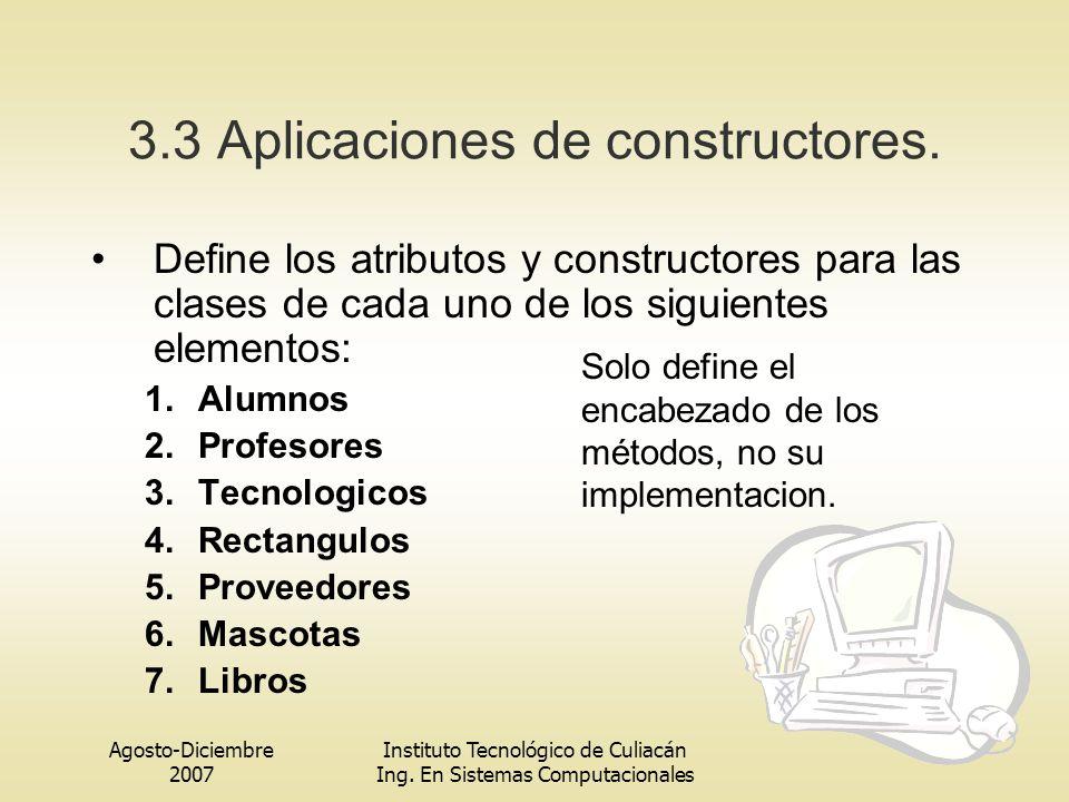 Agosto-Diciembre 2007 Instituto Tecnológico de Culiacán Ing. En Sistemas Computacionales 3.3 Aplicaciones de constructores. Define los atributos y con