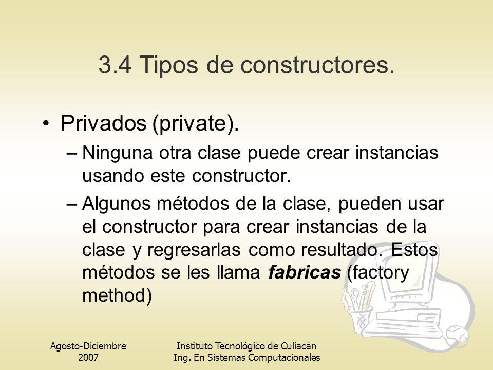 Agosto-Diciembre 2007 Instituto Tecnológico de Culiacán Ing. En Sistemas Computacionales 3.4 Tipos de constructores. Privados (private). –Ninguna otra