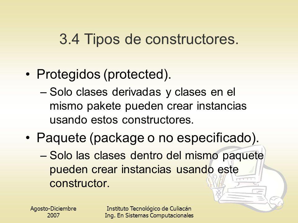 Agosto-Diciembre 2007 Instituto Tecnológico de Culiacán Ing. En Sistemas Computacionales 3.4 Tipos de constructores. Protegidos (protected). –Solo cla