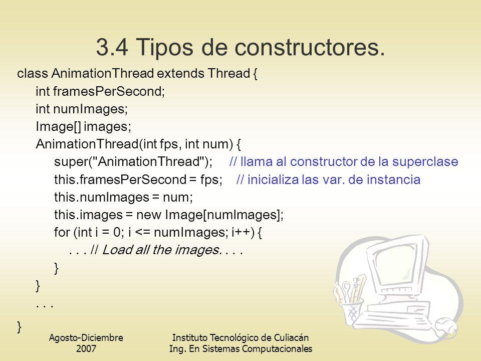 Agosto-Diciembre 2007 Instituto Tecnológico de Culiacán Ing. En Sistemas Computacionales 3.4 Tipos de constructores. class AnimationThread extends Thr