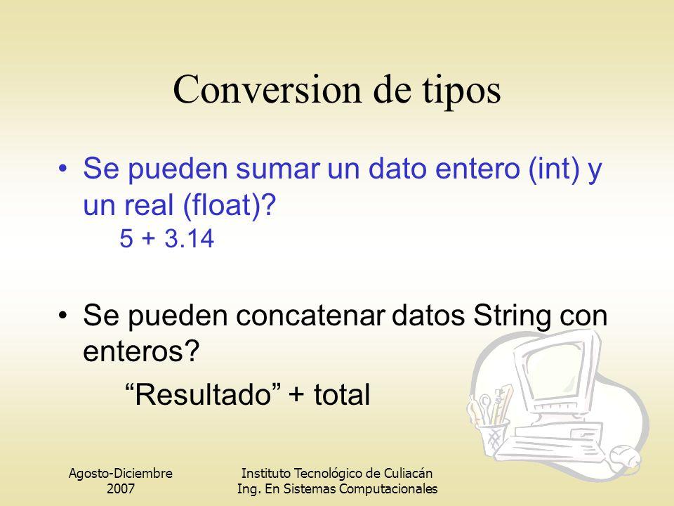Agosto-Diciembre 2007 Instituto Tecnológico de Culiacán Ing. En Sistemas Computacionales Conversion de tipos Se pueden sumar un dato entero (int) y un