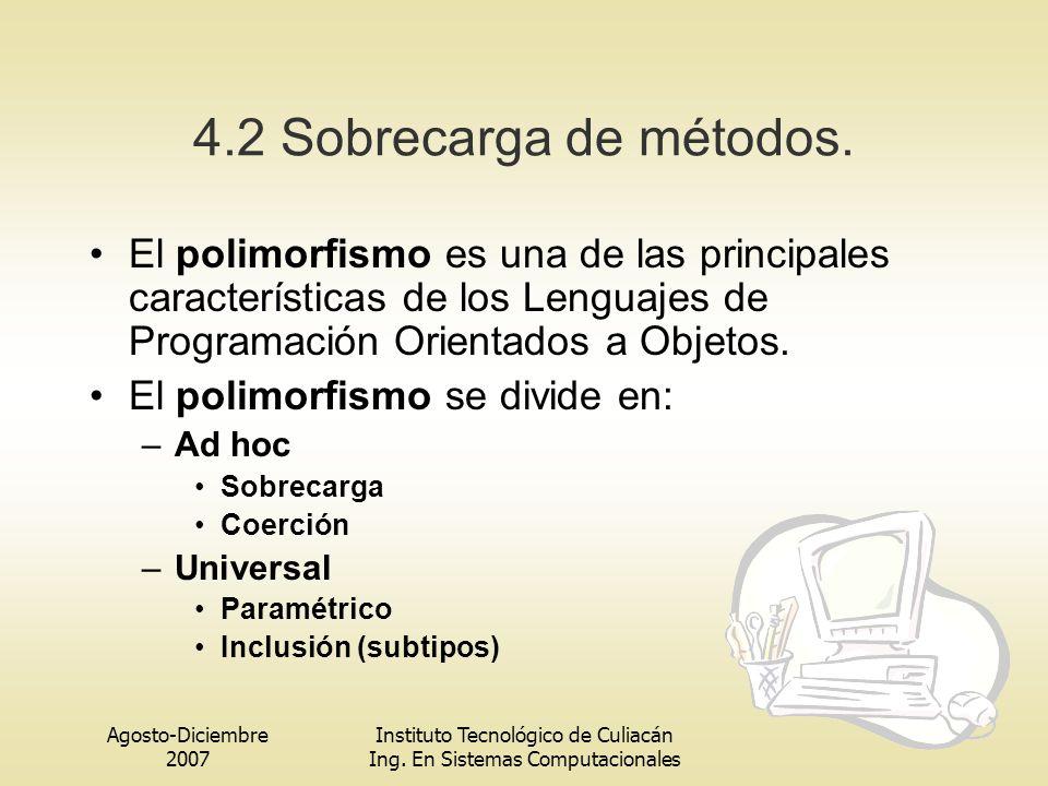 Agosto-Diciembre 2007 Instituto Tecnológico de Culiacán Ing. En Sistemas Computacionales 4.2 Sobrecarga de métodos. El polimorfismo es una de las prin