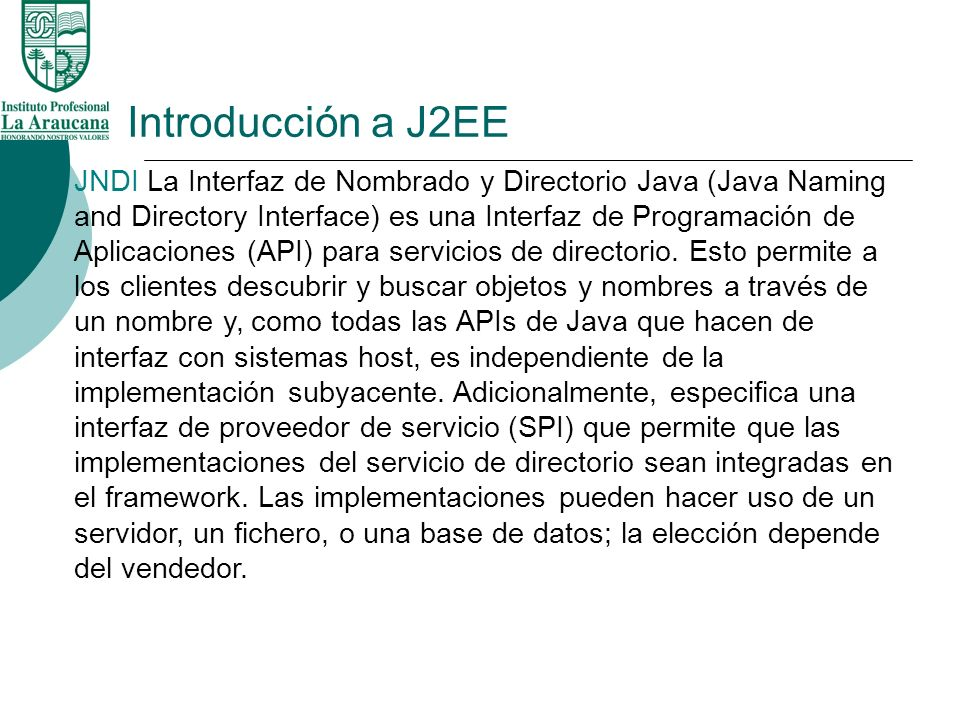 Introducción a J2EE JNDI La Interfaz de Nombrado y Directorio Java (Java Naming and Directory Interface) es una Interfaz de Programación de Aplicacion