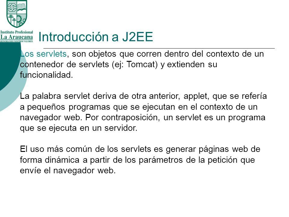 Introducción a J2EE Los servlets, son objetos que corren dentro del contexto de un contenedor de servlets (ej: Tomcat) y extienden su funcionalidad. L