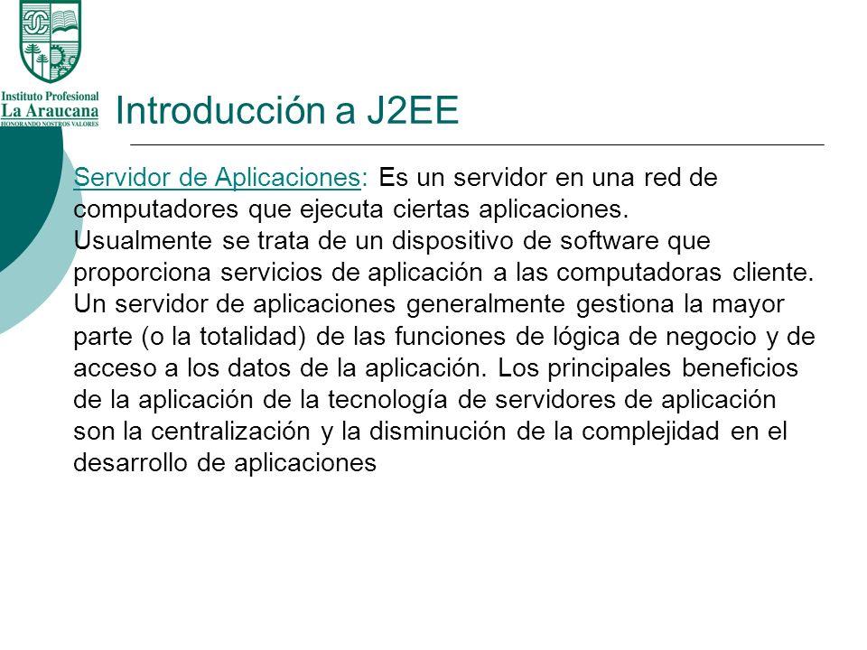Introducción a J2EE Servidor de Aplicaciones: Es un servidor en una red de computadores que ejecuta ciertas aplicaciones. Usualmente se trata de un di