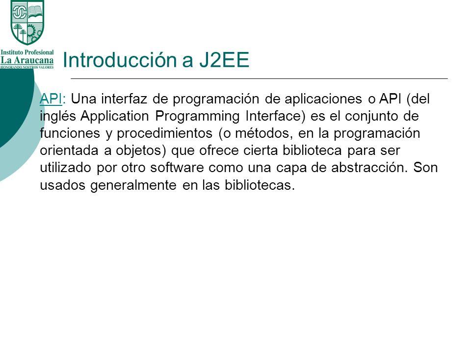 Introducción a J2EE API: Una interfaz de programación de aplicaciones o API (del inglés Application Programming Interface) es el conjunto de funciones