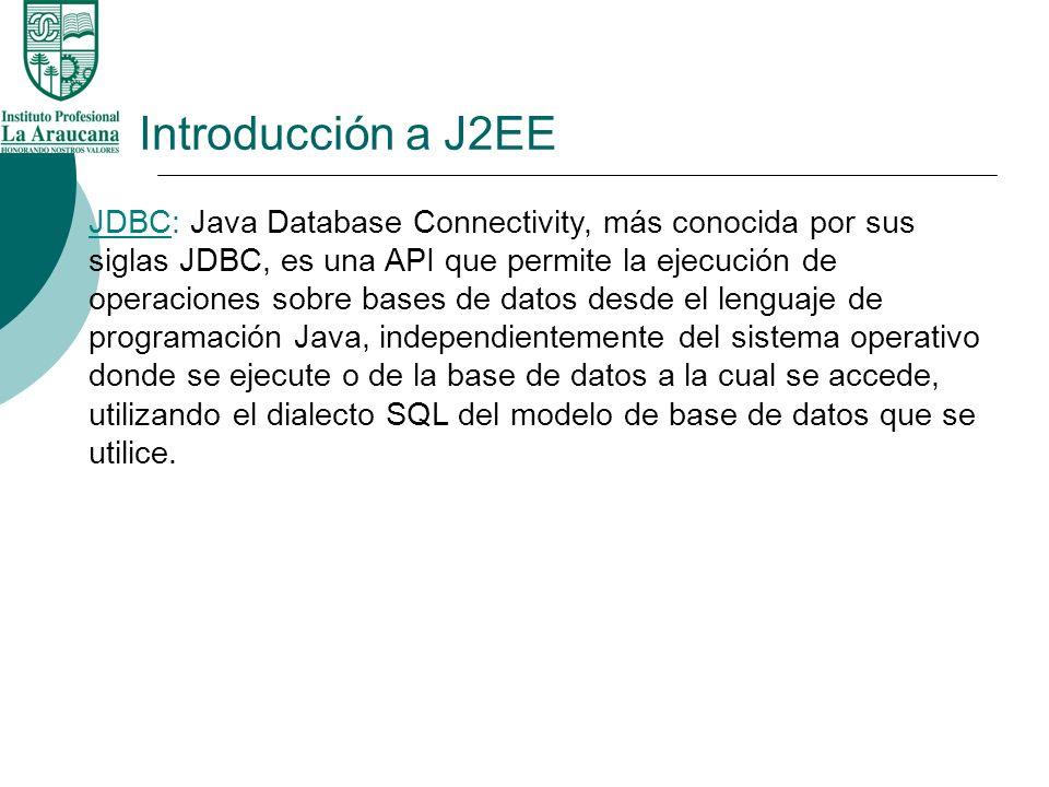 Introducción a J2EE JDBC: Java Database Connectivity, más conocida por sus siglas JDBC, es una API que permite la ejecución de operaciones sobre bases