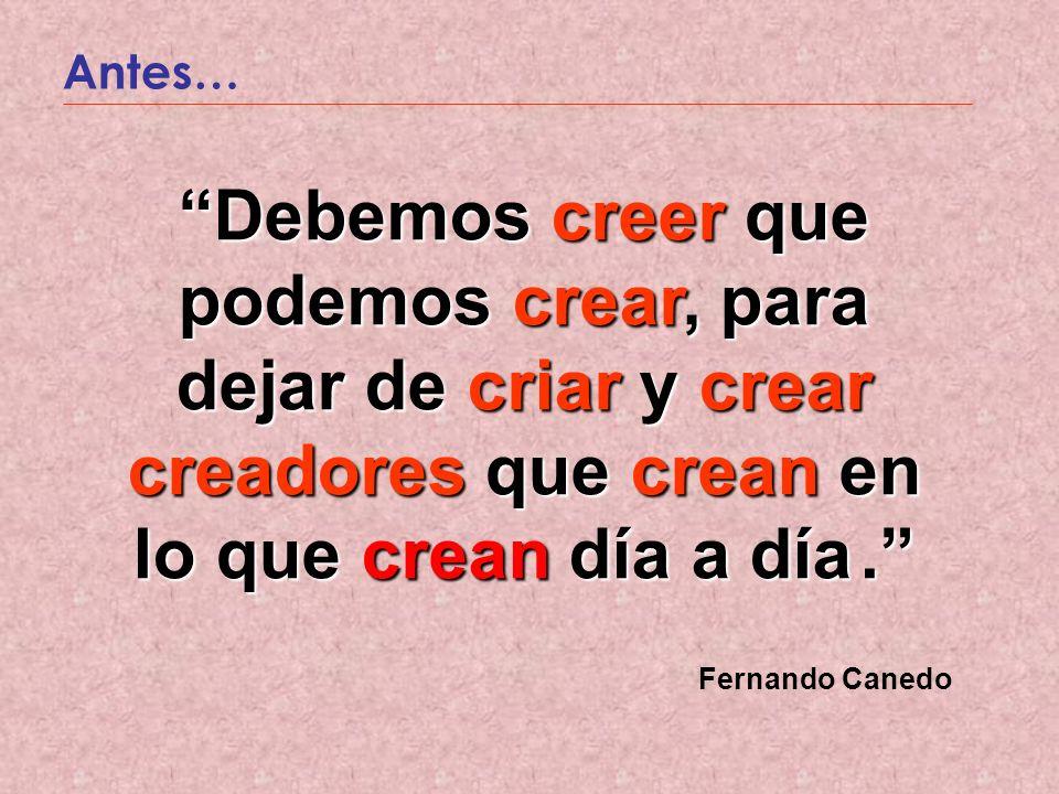 Antes… Debemos creer que podemos crear, para dejar de criar y crear creadores que crean en lo que crean día a día. Debemos creer que podemos crear, pa