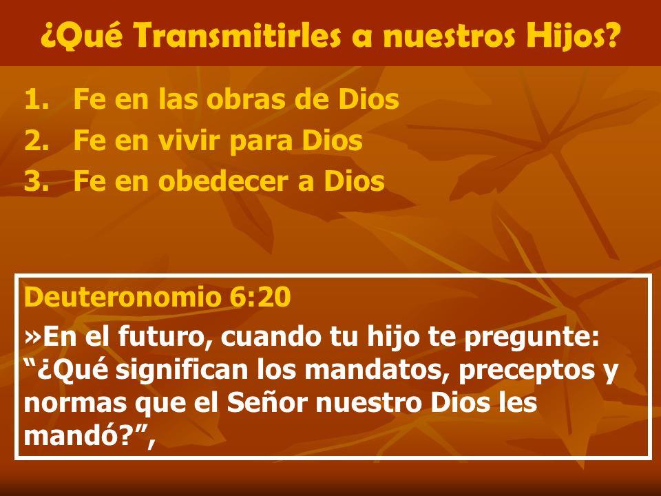 ¿Qué Transmitirles a nuestros Hijos? 1.Fe en las obras de Dios 2.Fe en vivir para Dios 3.Fe en obedecer a Dios Deuteronomio 6:20 »En el futuro, cuando