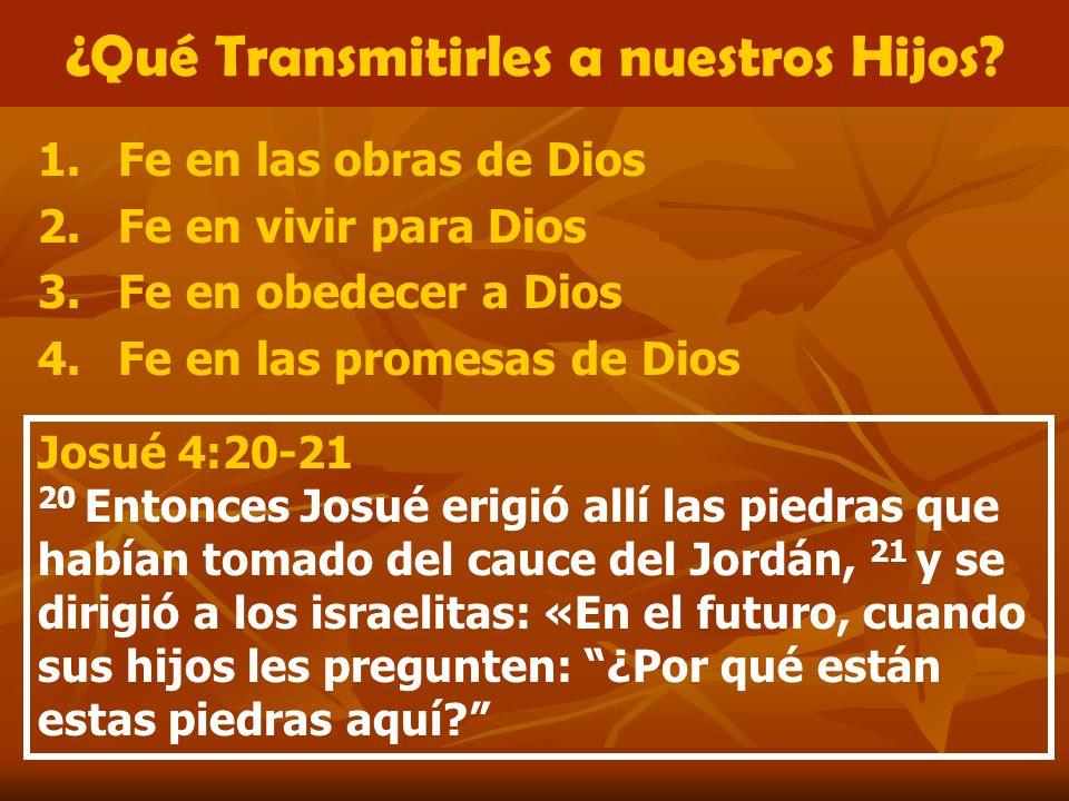 ¿Qué Transmitirles a nuestros Hijos? 1.Fe en las obras de Dios 2.Fe en vivir para Dios 3.Fe en obedecer a Dios 4.Fe en las promesas de Dios Josué 4:20