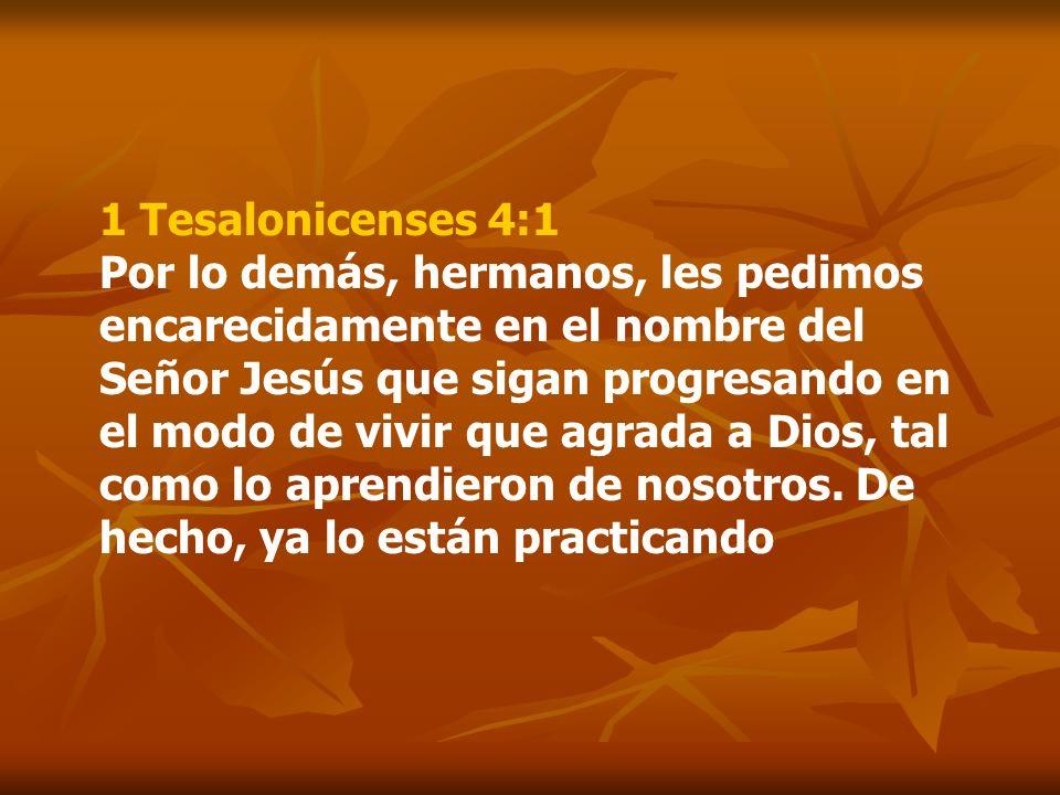 1 Tesalonicenses 4:1 Por lo demás, hermanos, les pedimos encarecidamente en el nombre del Señor Jesús que sigan progresando en el modo de vivir que ag